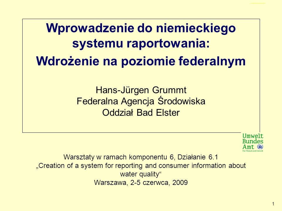 1 Wprowadzenie do niemieckiego systemu raportowania: Wdrożenie na poziomie federalnym Hans-Jürgen Grummt Federalna Agencja Środowiska Oddział Bad Elster Titel (Introduction to the German reporting system: Implementation at the federal level) Warsztaty w ramach komponentu 6, Działanie 6.1 Creation of a system for reporting and consumer information about water quality Warszawa, 2-5 czerwca, 2009
