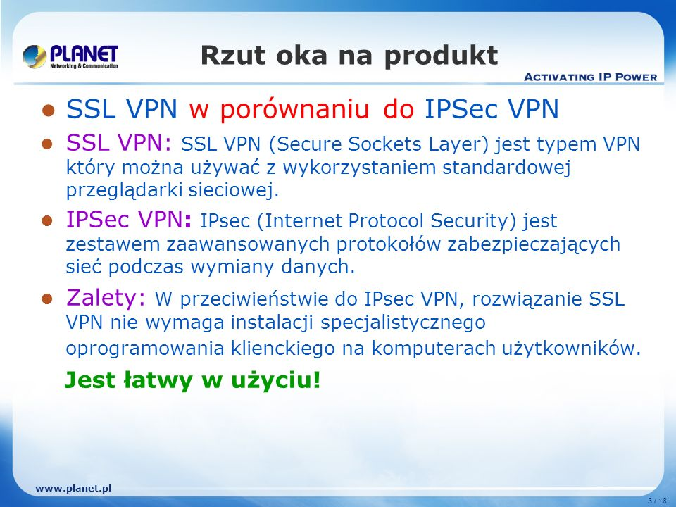 3 / 18 Rzut oka na produkt SSL VPN w porównaniu do IPSec VPN SSL VPN: SSL VPN (Secure Sockets Layer) jest typem VPN który można używać z wykorzystaniem standardowej przeglądarki sieciowej.