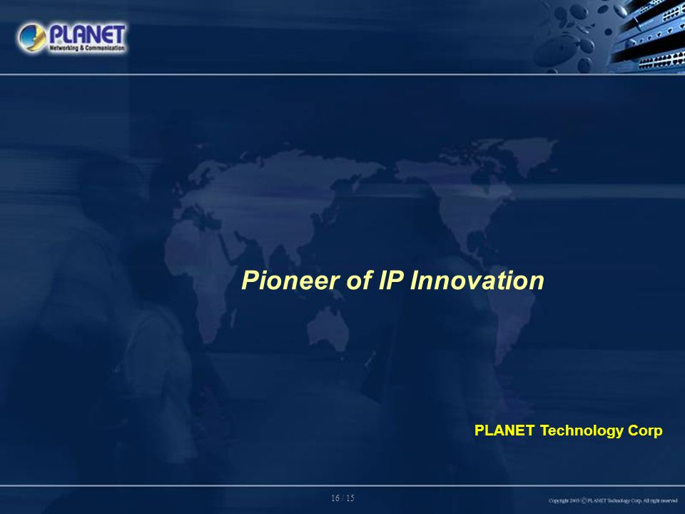 16 / 15 PLANET Technology Corp Pioneer of IP Innovation