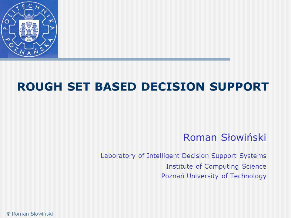 ROUGH SET BASED DECISION SUPPORT Roman Słowiński Laboratory of Intelligent Decision Support Systems Institute of Computing Science Poznań University of Technology Roman Słowiński