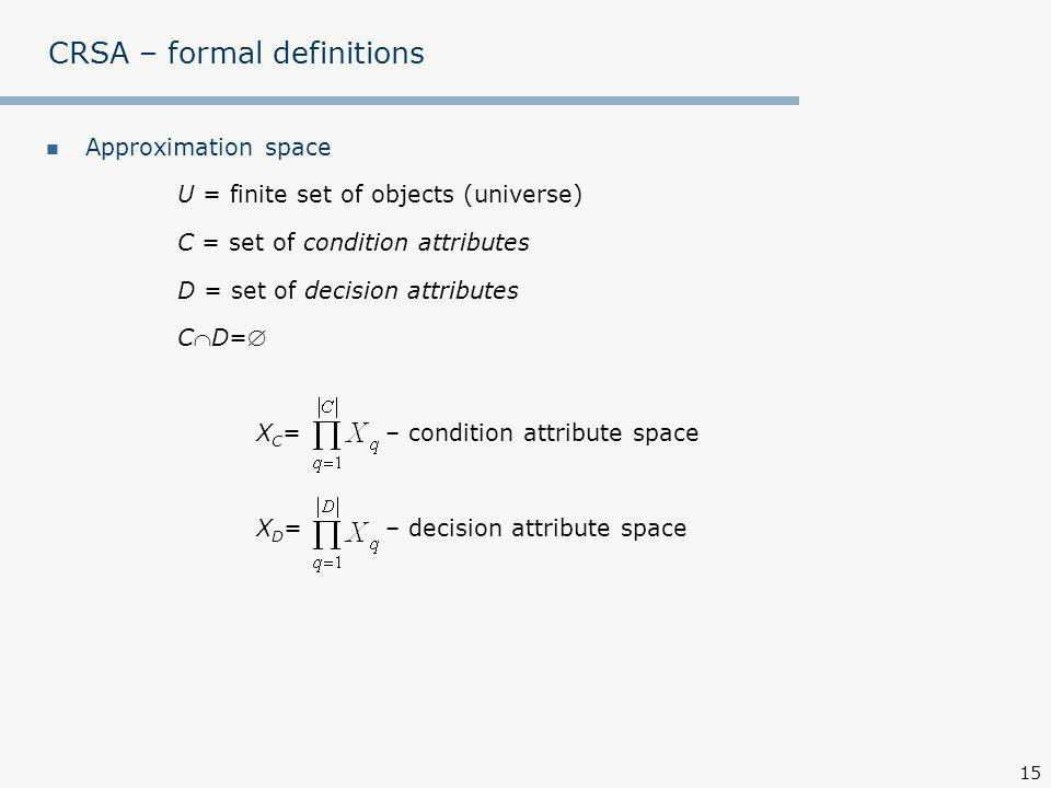 15 CRSA – formal definitions Approximation space U = finite set of objects (universe) C = set of condition attributes D = set of decision attributes CD= X C = – condition attribute space X D = – decision attribute space