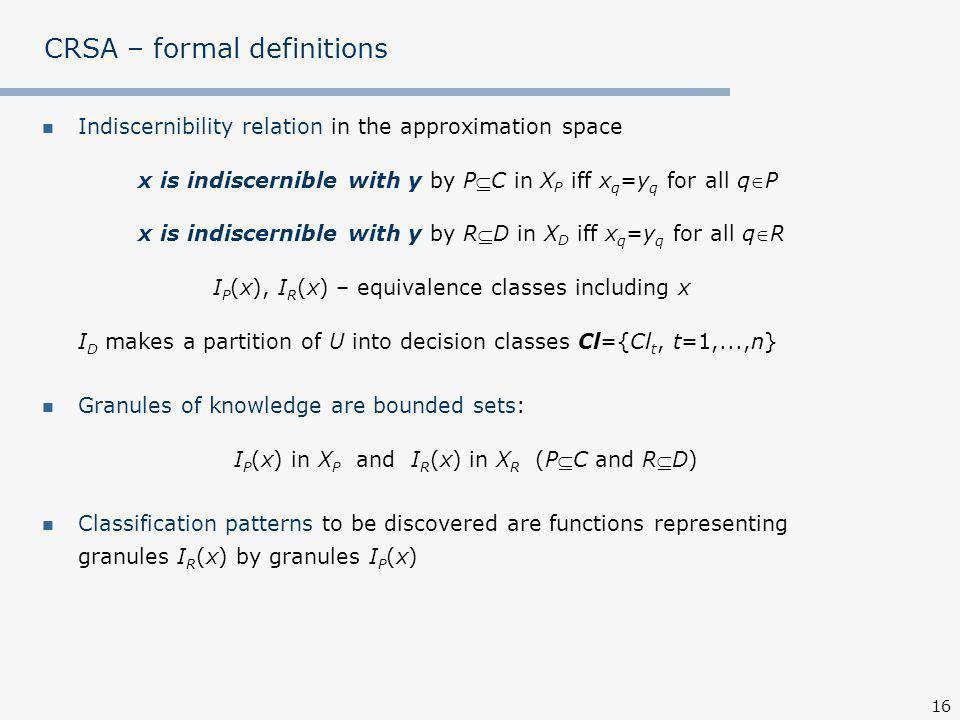 16 CRSA – formal definitions Indiscernibility relation in the approximation space x is indiscernible with y by PC in X P iff x q =y q for all qP x is indiscernible with y by RD in X D iff x q =y q for all qR I P (x), I R (x) – equivalence classes including x I D makes a partition of U into decision classes Cl={Cl t, t=1,...,n} Granules of knowledge are bounded sets: I P (x) in X P and I R (x) in X R (PC and RD) Classification patterns to be discovered are functions representing granules I R (x) by granules I P (x)