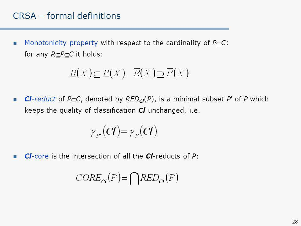 28 CRSA – formal definitions Monotonicity property with respect to the cardinality of PC: for any RPC it holds: Cl-reduct of PC, denoted by RED Cl (P), is a minimal subset P of P which keeps the quality of classification Cl unchanged, i.e.
