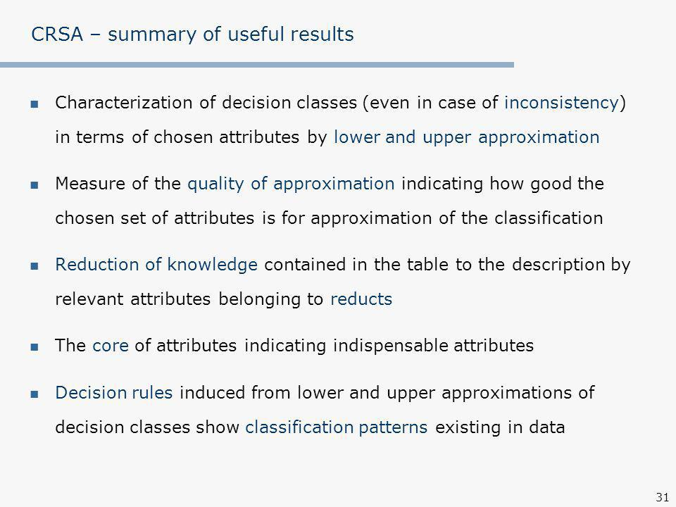 31 CRSA – summary of useful results Characterization of decision classes (even in case of inconsistency) in terms of chosen attributes by lower and upper approximation Measure of the quality of approximation indicating how good the chosen set of attributes is for approximation of the classification Reduction of knowledge contained in the table to the description by relevant attributes belonging to reducts The core of attributes indicating indispensable attributes Decision rules induced from lower and upper approximations of decision classes show classification patterns existing in data