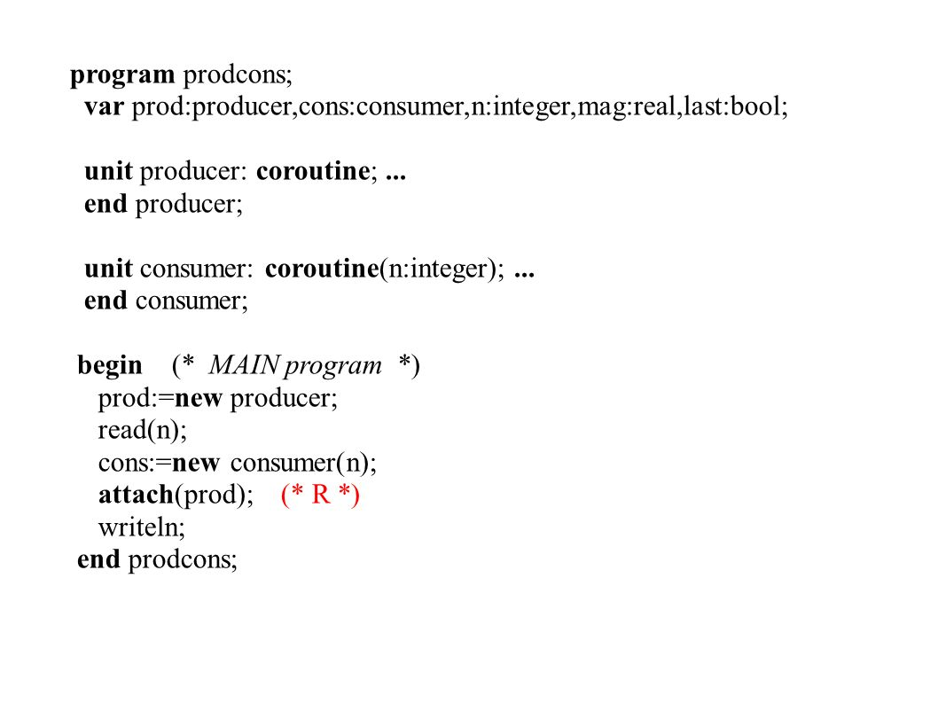program prodcons; var prod:producer,cons:consumer,n:integer,mag:real,last:bool; unit producer: coroutine;...