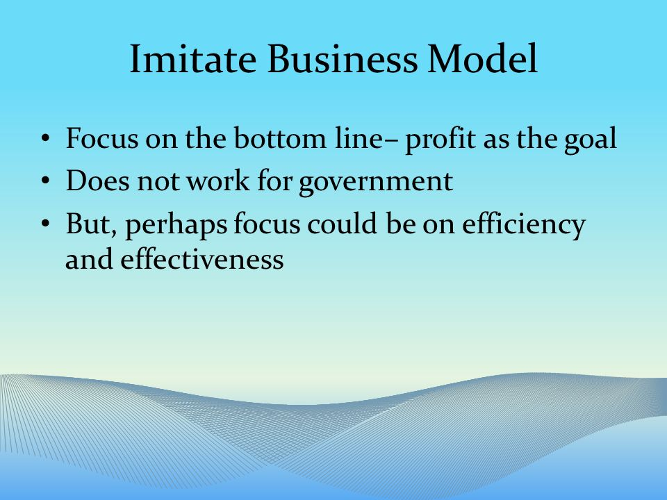 Imitate Business Model Focus on the bottom line– profit as the goal Does not work for government But, perhaps focus could be on efficiency and effectiveness