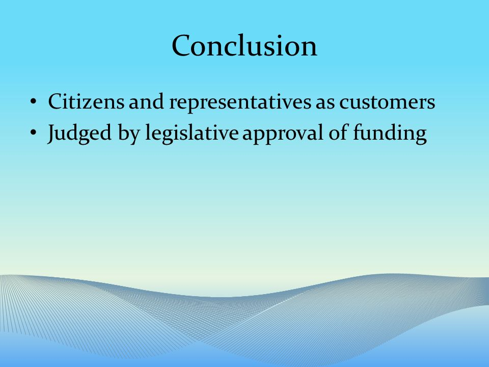 Conclusion Citizens and representatives as customers Judged by legislative approval of funding