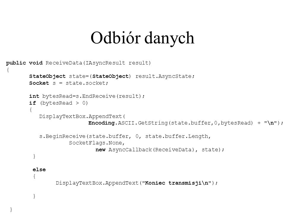 Odbiór danych public void ReceiveData(IAsyncResult result) { StateObject state=(StateObject) result.AsyncState; Socket s = state.socket; int bytesRead=s.EndReceive(result); if (bytesRead > 0) { DisplayTextBox.AppendText( Encoding.ASCII.GetString(state.buffer,0,bytesRead) + \n ); s.BeginReceive(state.buffer, 0, state.buffer.Length, SocketFlags.None, new AsyncCallback(ReceiveData), state); } else { DisplayTextBox.AppendText( Koniec transmisji\n ); } }