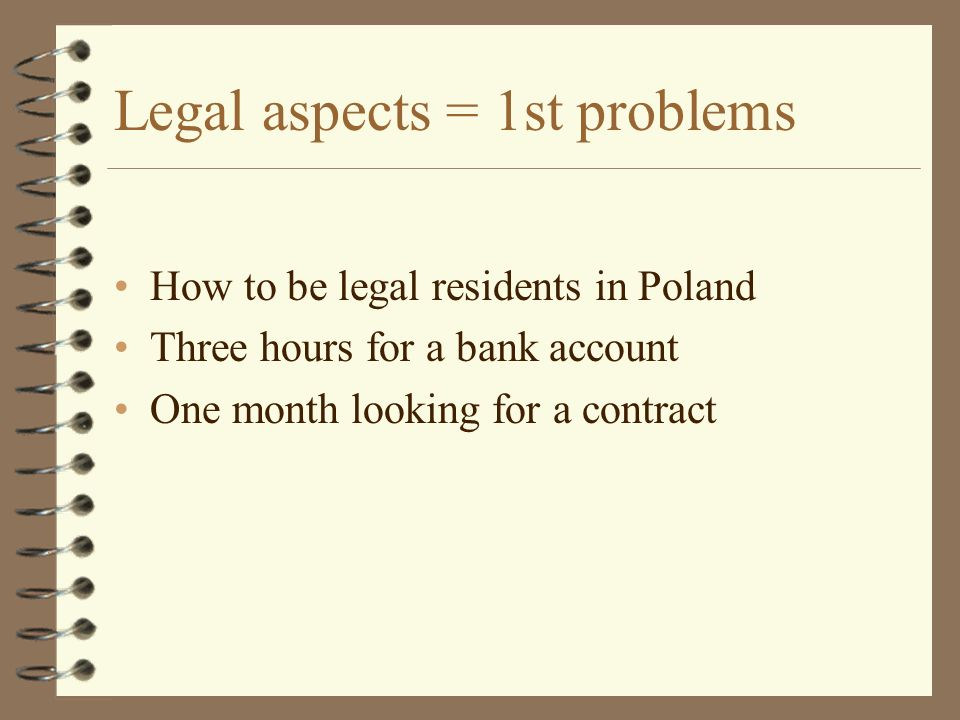 Legal aspects = 1st problems How to be legal residents in Poland Three hours for a bank account One month looking for a contract