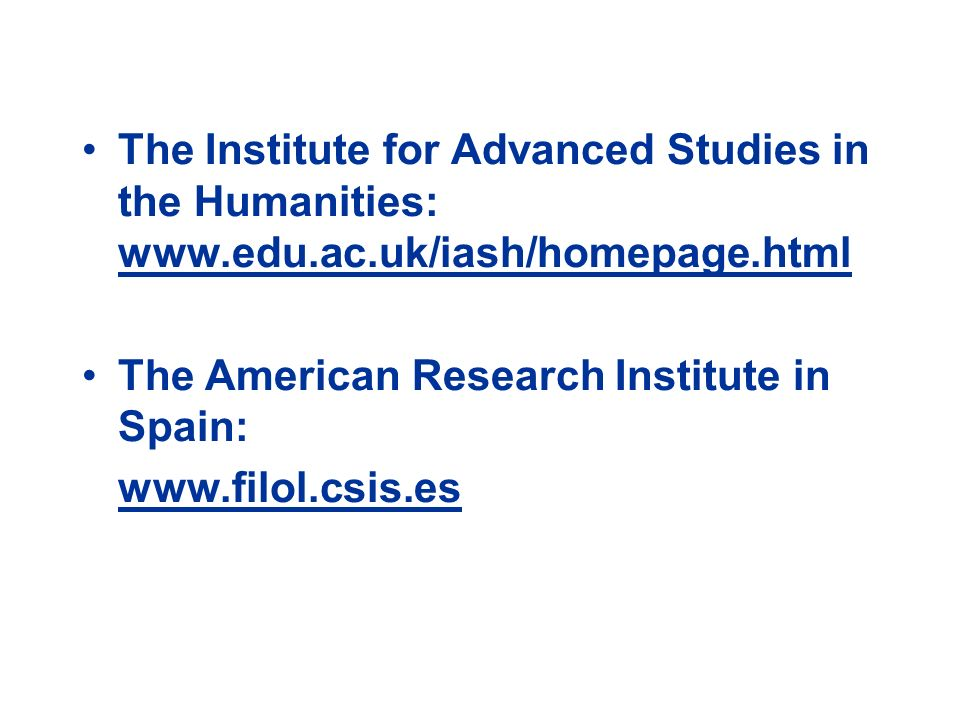 The Institute for Advanced Studies in the Humanities: www.edu.ac.uk/iash/homepage.html The American Research Institute in Spain: www.filol.csis.es