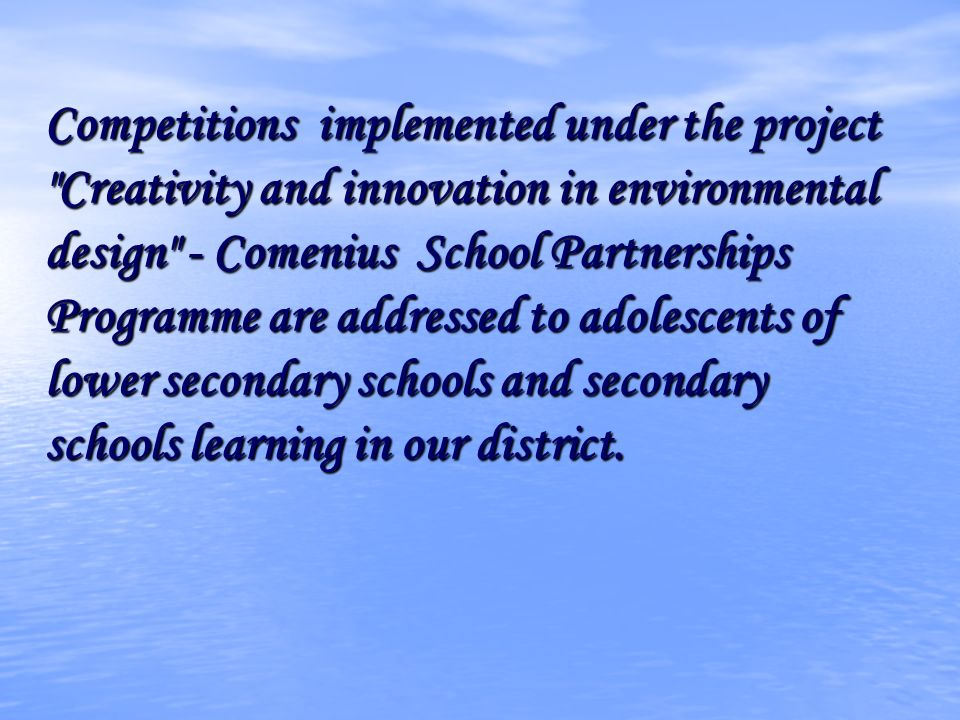 Competitions implemented under the project Creativity and innovation in environmental design - Comenius School Partnerships Programme are addressed to adolescents of lower secondary schools and secondary schools learning in our district.