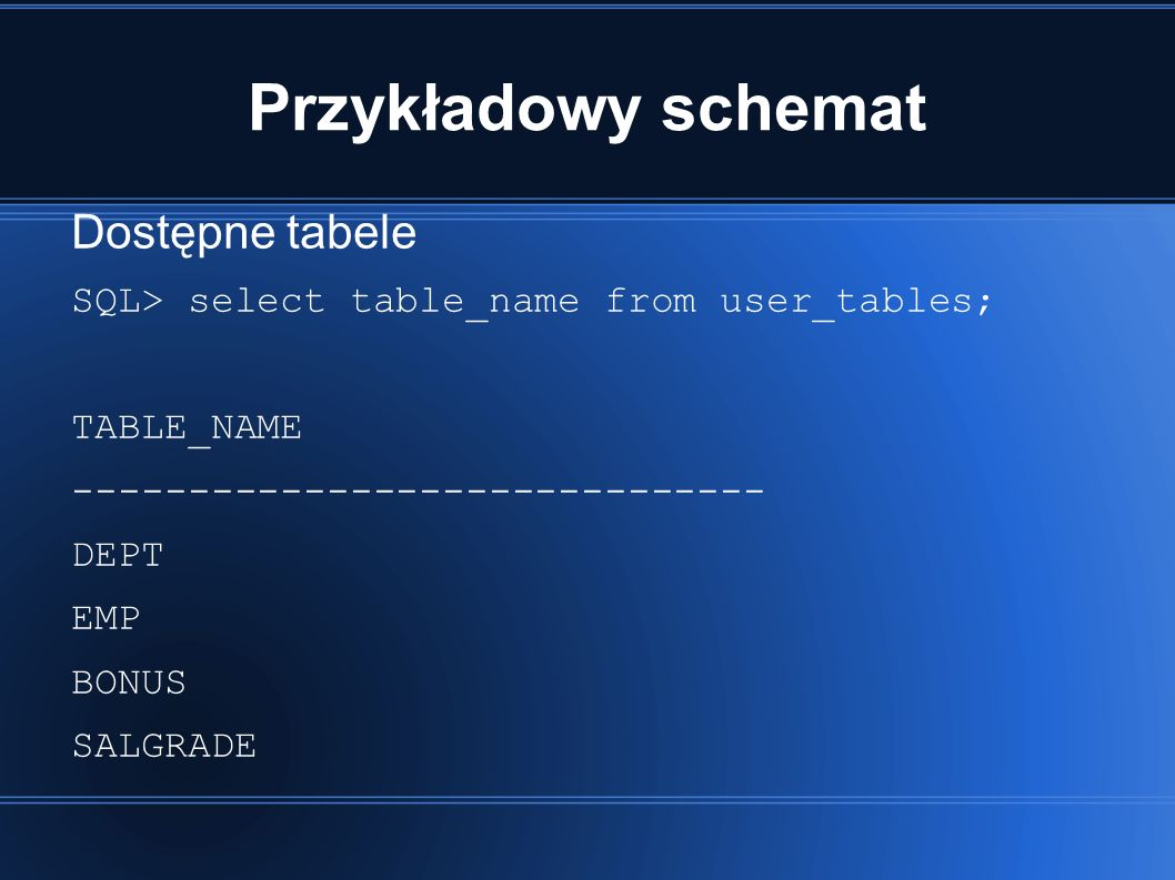 Przykładowy schemat Dostępne tabele SQL> select table_name from user_tables; TABLE_NAME ------------------------------ DEPT EMP BONUS SALGRADE