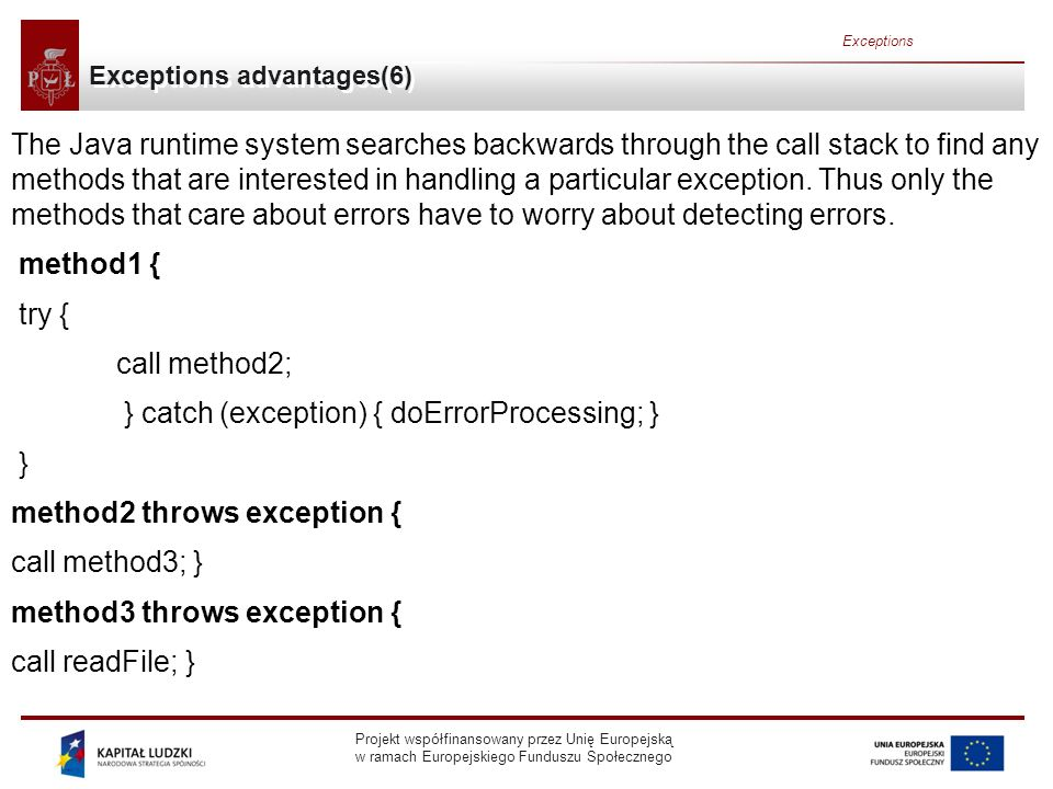 Projekt współfinansowany przez Unię Europejską w ramach Europejskiego Funduszu Społecznego Exceptions Exceptions advantages(6) The Java runtime system searches backwards through the call stack to find any methods that are interested in handling a particular exception.