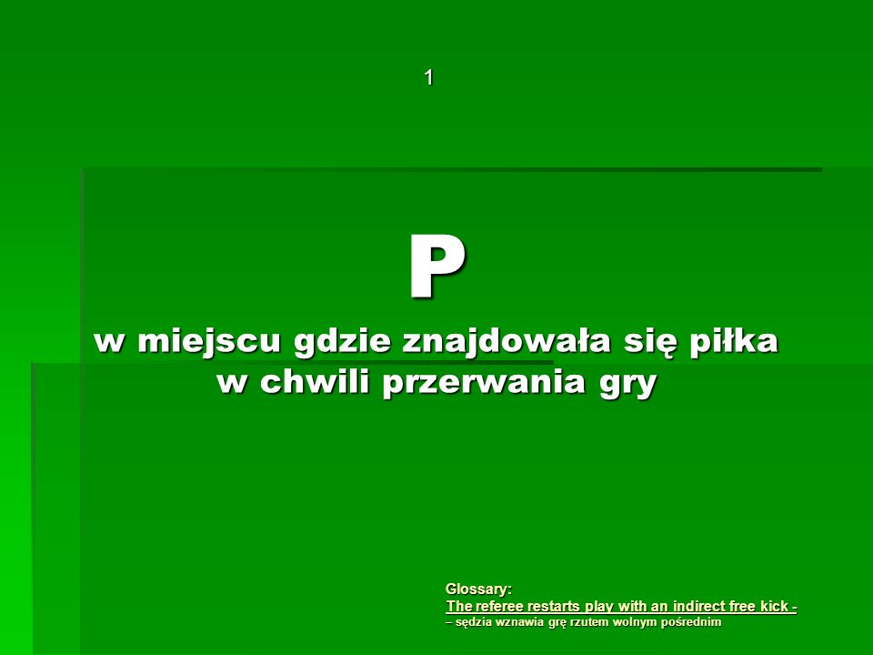 P w miejscu gdzie znajdowała się piłka w chwili przerwania gry 1 Glossary: The referee restarts play with an indirect free kick - – sędzia wznawia grę rzutem wolnym pośrednim