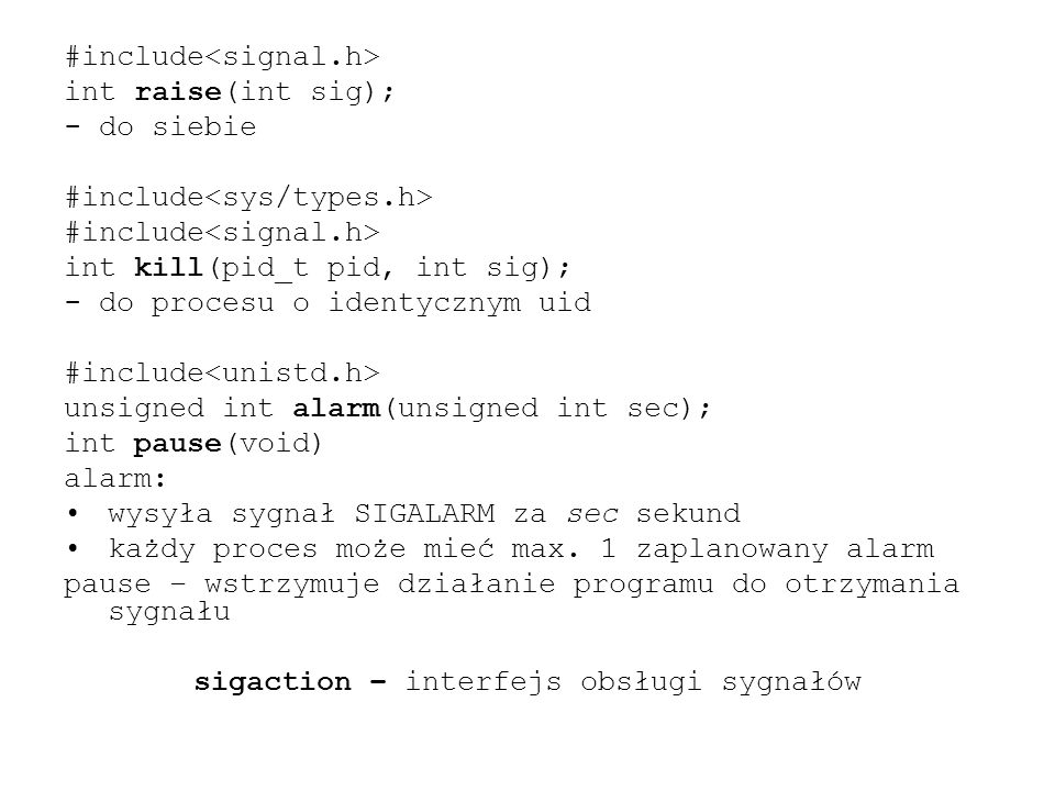 #include int raise(int sig); - do siebie #include int kill(pid_t pid, int sig); - do procesu o identycznym uid #include unsigned int alarm(unsigned int sec); int pause(void) alarm: wysyła sygnał SIGALARM za sec sekund każdy proces może mieć max.