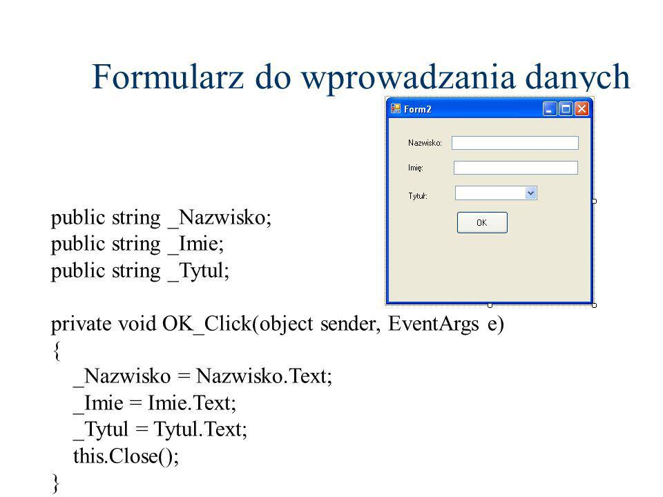 Formularz do wprowadzania danych public string _Nazwisko; public string _Imie; public string _Tytul; private void OK_Click(object sender, EventArgs e) { _Nazwisko = Nazwisko.Text; _Imie = Imie.Text; _Tytul = Tytul.Text; this.Close(); }