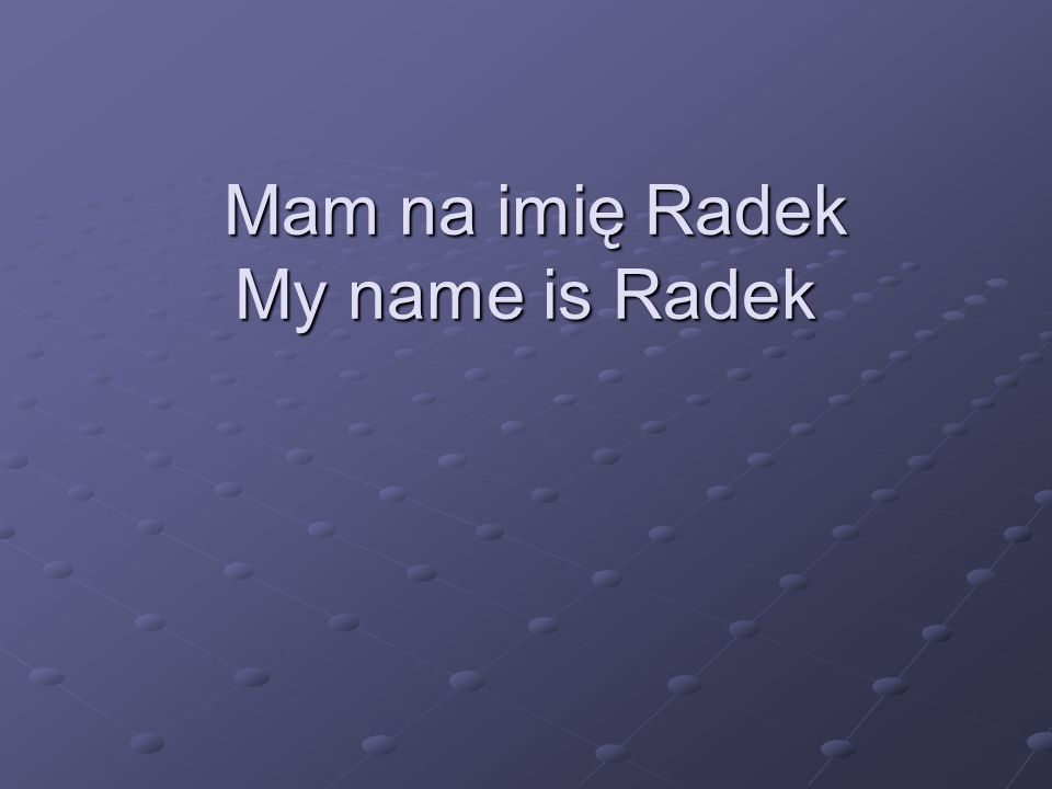 Mam na imię Radek My name is Radek Mam na imię Radek My name is Radek