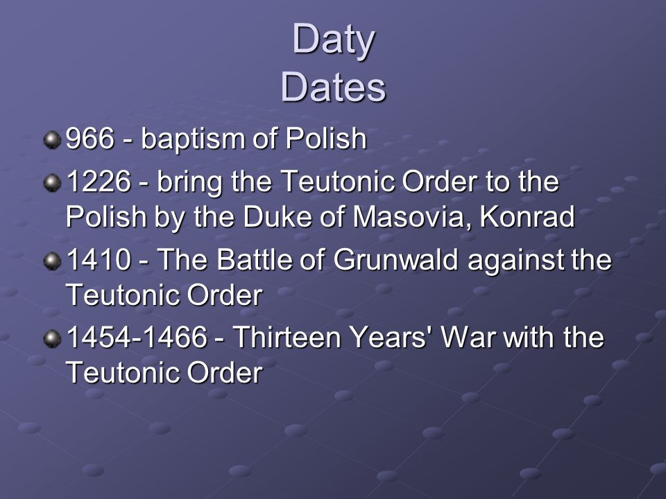 Daty Dates 966 - baptism of Polish 1226 - bring the Teutonic Order to the Polish by the Duke of Masovia, Konrad 1410 - The Battle of Grunwald against the Teutonic Order 1454-1466 - Thirteen Years War with the Teutonic Order