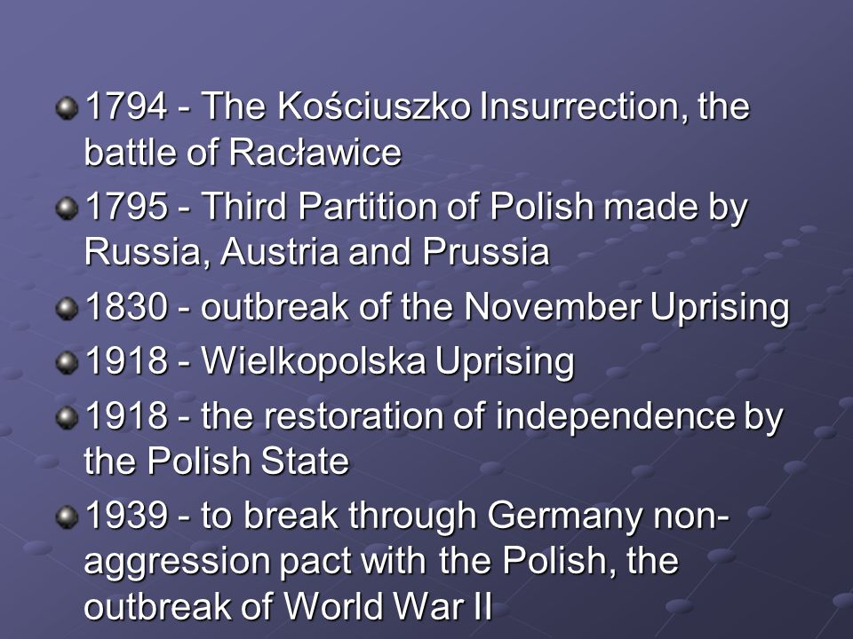 1794 - The Kościuszko Insurrection, the battle of Racławice 1795 - Third Partition of Polish made by Russia, Austria and Prussia 1830 - outbreak of the November Uprising 1918 - Wielkopolska Uprising 1918 - the restoration of independence by the Polish State 1939 - to break through Germany non- aggression pact with the Polish, the outbreak of World War II