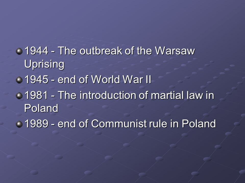 The outbreak of the Warsaw Uprising end of World War II The introduction of martial law in Poland end of Communist rule in Poland