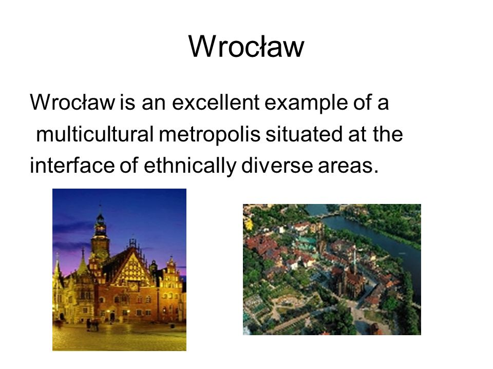 Wrocław Wrocław is an excellent example of a multicultural metropolis situated at the interface of ethnically diverse areas.