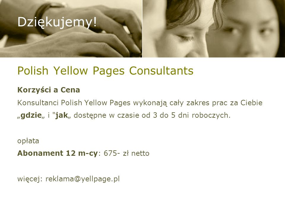 Polish Yellow Pages Consultants Korzyści a Cena Konsultanci Polish Yellow Pages wykonają cały zakres prac za Ciebie gdzie i jak dostępne w czasie od 3 do 5 dni roboczych.