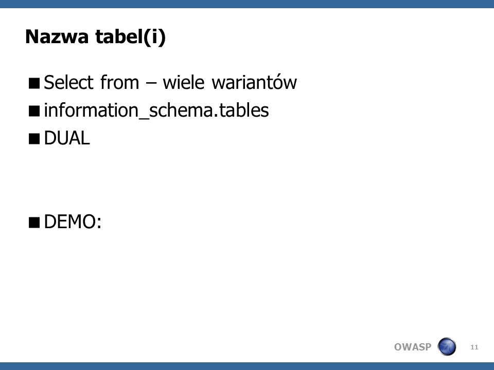 OWASP 11 Nazwa tabel(i) Select from – wiele wariantów information_schema.tables DUAL DEMO: