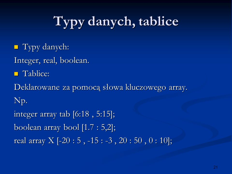 21 Typy danych, tablice Typy danych: Typy danych: Integer, real, boolean.