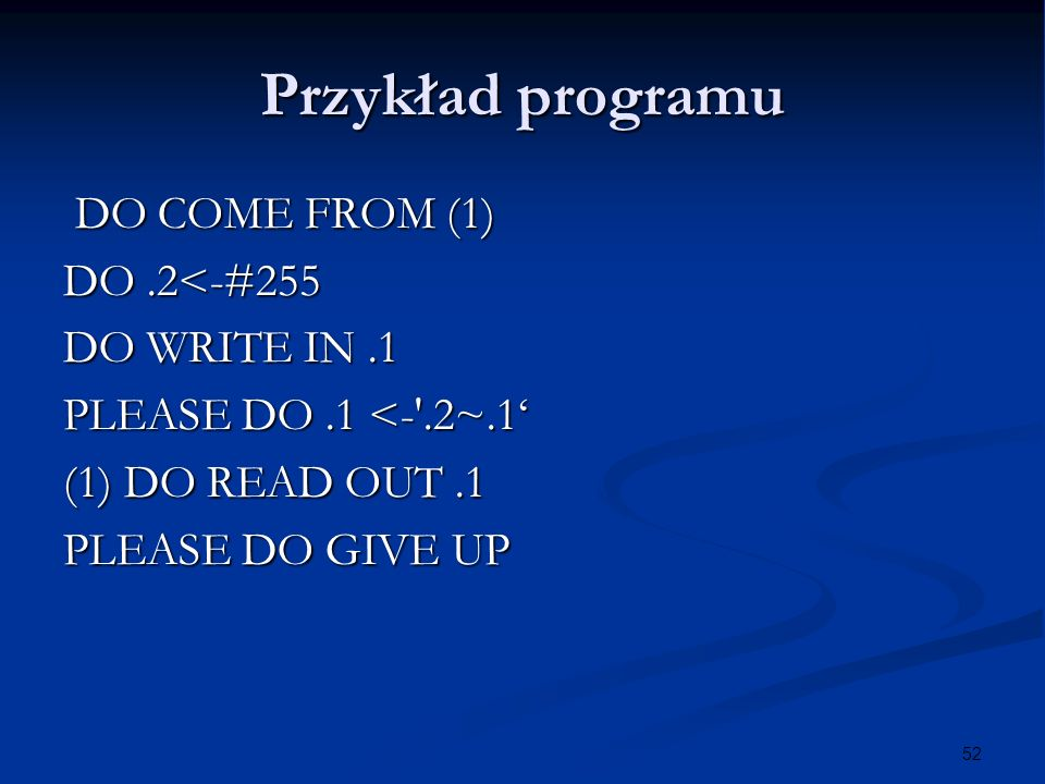 52 Przykład programu DO COME FROM (1) DO COME FROM (1) DO.2<-#255 DO WRITE IN.1 PLEASE DO.1 <- .2~.1 (1) DO READ OUT.1 PLEASE DO GIVE UP