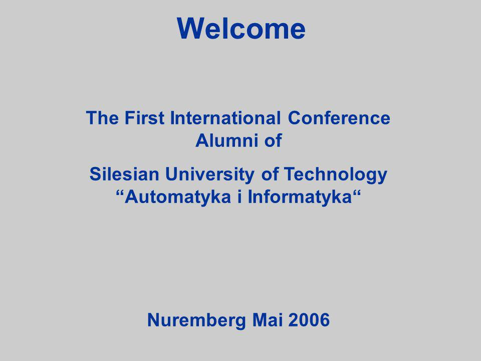 The First International Conference Alumni of Silesian University of Technology Automatyka i Informatyka Nuremberg Mai 2006 Welcome