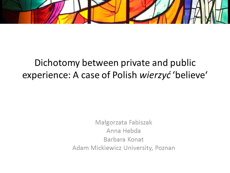 Dichotomy between private and public experience: A case of Polish wierzyć believe Małgorzata Fabiszak Anna Hebda Barbara Konat Adam Mickiewicz University, Poznan