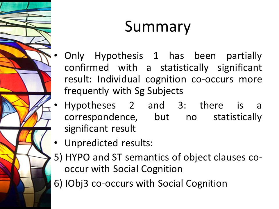 Summary Only Hypothesis 1 has been partially confirmed with a statistically significant result: Individual cognition co-occurs more frequently with Sg Subjects Hypotheses 2 and 3: there is a correspondence, but no statistically significant result Unpredicted results: 5) HYPO and ST semantics of object clauses co- occur with Social Cognition 6) IObj3 co-occurs with Social Cognition