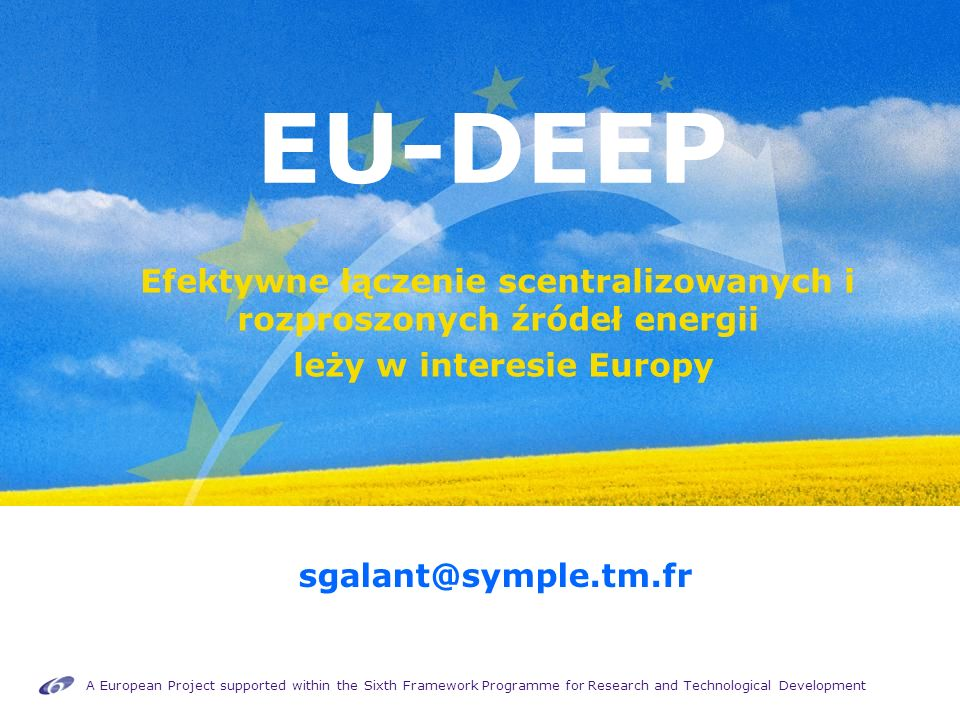 A European Project supported within the Sixth Framework Programme for Research and Technological Development EU-DEEP Efektywne łączenie scentralizowanych i rozproszonych źródeł energii leży w interesie Europy