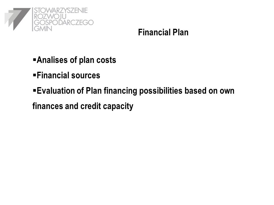 Financial Plan Analises of plan costs Financial sources Evaluation of Plan financing possibilities based on own finances and credit capacity