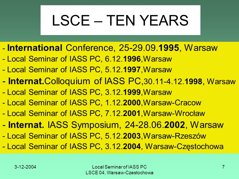3-12-2004Local Seminar of IASS PC LSCE 04, Warsaw-Czestochowa 7 LSCE – TEN YEARS - International Conference, 25-29.09.1995, Warsaw - Local Seminar of IASS PC, 6.12.1996,Warsaw - Local Seminar of IASS PC, 5.12.1997,Warsaw - Internat.Colloquium of IASS PC, 30.11-4.12.1998, Warsaw - Local Seminar of IASS PC, 3.12.1999,Warsaw - Local Seminar of IASS PC, 1.12.2000,Warsaw-Cracow - Local Seminar of IASS PC, 7.12.2001,Warsaw-Wrocław - Internat.