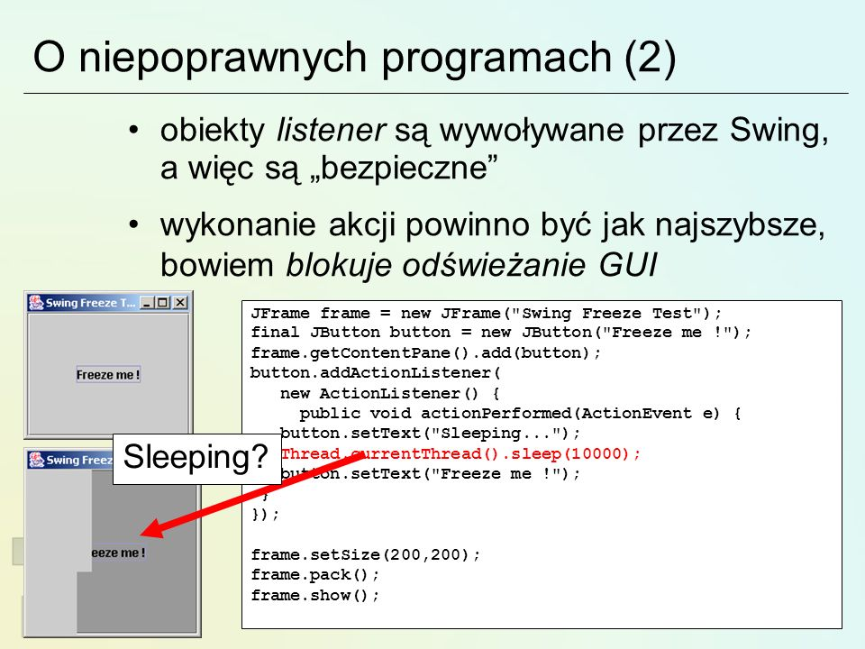 O niepoprawnych programach (2) obiekty listener są wywoływane przez Swing, a więc są bezpieczne wykonanie akcji powinno być jak najszybsze, bowiem blokuje odświeżanie GUI JFrame frame = new JFrame( Swing Freeze Test ); final JButton button = new JButton( Freeze me ! ); frame.getContentPane().add(button); button.addActionListener( new ActionListener() { public void actionPerformed(ActionEvent e) { button.setText( Sleeping... ); Thread.currentThread().sleep(10000); button.setText( Freeze me ! ); } }); frame.setSize(200,200); frame.pack(); frame.show(); Sleeping