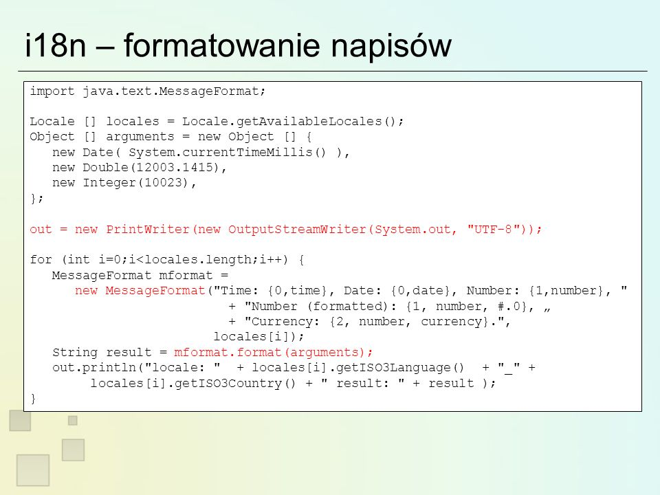 i18n – formatowanie napisów import java.text.MessageFormat; Locale [] locales = Locale.getAvailableLocales(); Object [] arguments = new Object [] { new Date( System.currentTimeMillis() ), new Double( ), new Integer(10023), }; out = new PrintWriter(new OutputStreamWriter(System.out, UTF-8 )); for (int i=0;i<locales.length;i++) { MessageFormat mformat = new MessageFormat( Time: {0,time}, Date: {0,date}, Number: {1,number}, + Number (formatted): {1, number, #.0}, + Currency: {2, number, currency}. , locales[i]); String result = mformat.format(arguments); out.println( locale: + locales[i].getISO3Language() + _ + locales[i].getISO3Country() + result: + result ); }