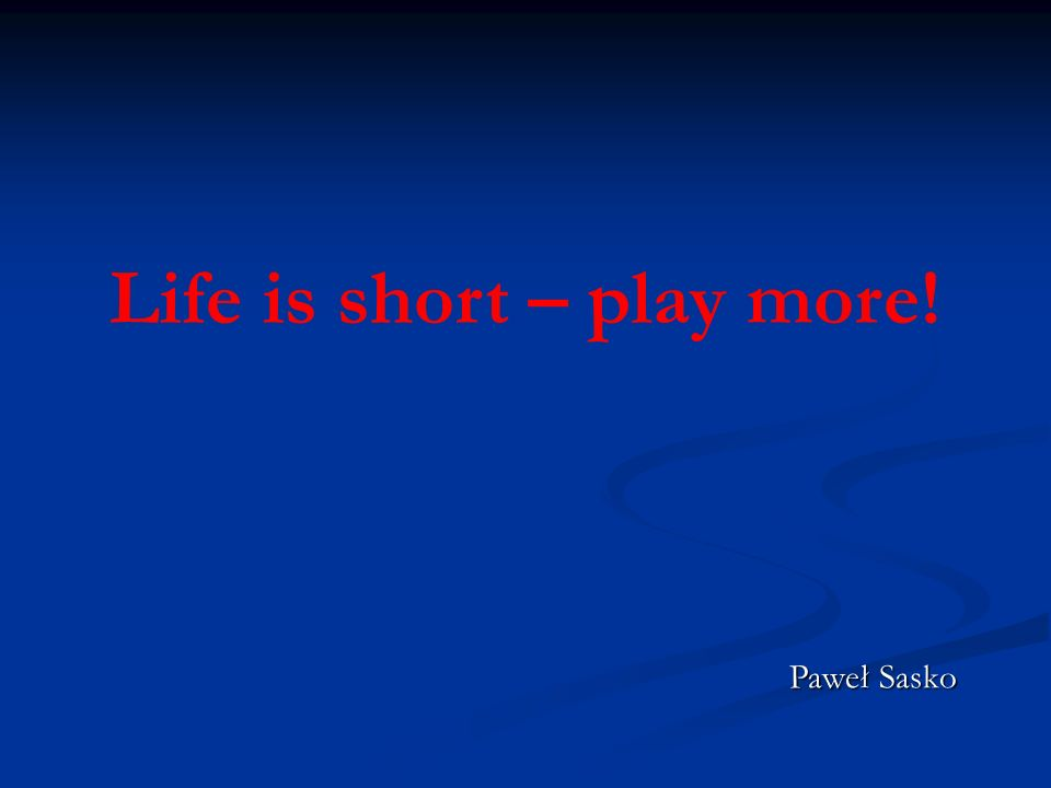 Life is short – play more! Paweł Sasko