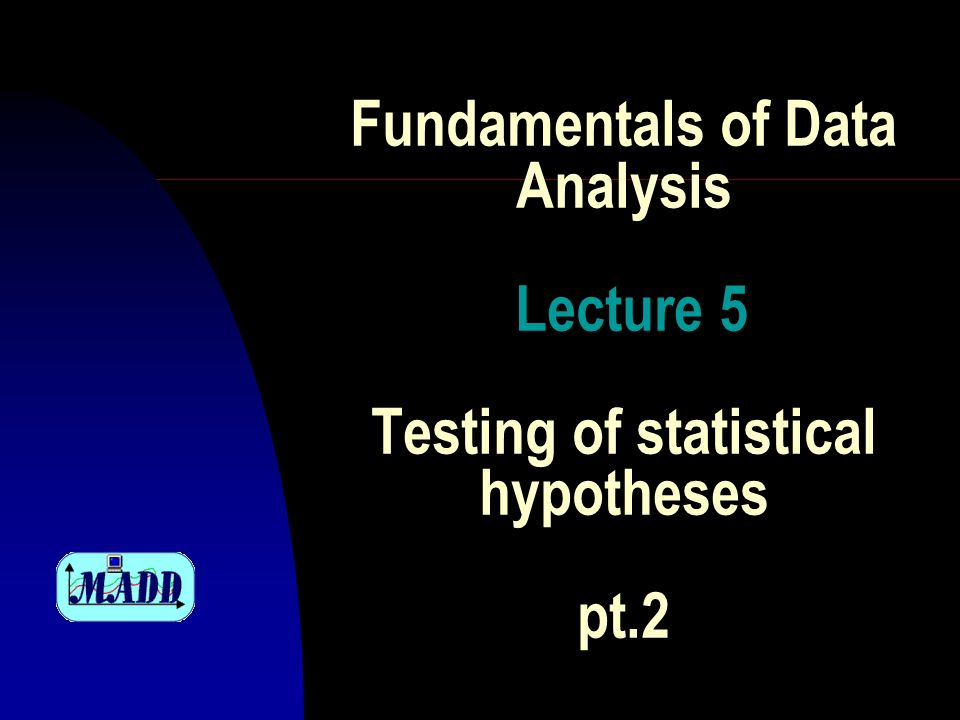 Fundamentals of Data Analysis Lecture 5 Testing of statistical hypotheses pt.2