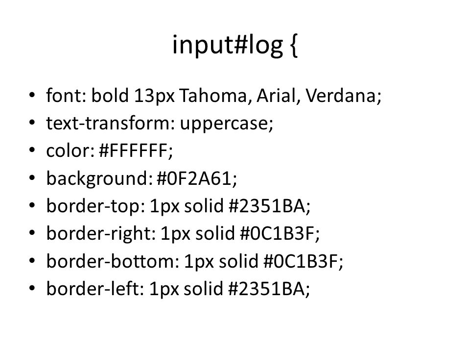 input#log { font: bold 13px Tahoma, Arial, Verdana; text-transform: uppercase; color: #FFFFFF; background: #0F2A61; border-top: 1px solid #2351BA; border-right: 1px solid #0C1B3F; border-bottom: 1px solid #0C1B3F; border-left: 1px solid #2351BA;