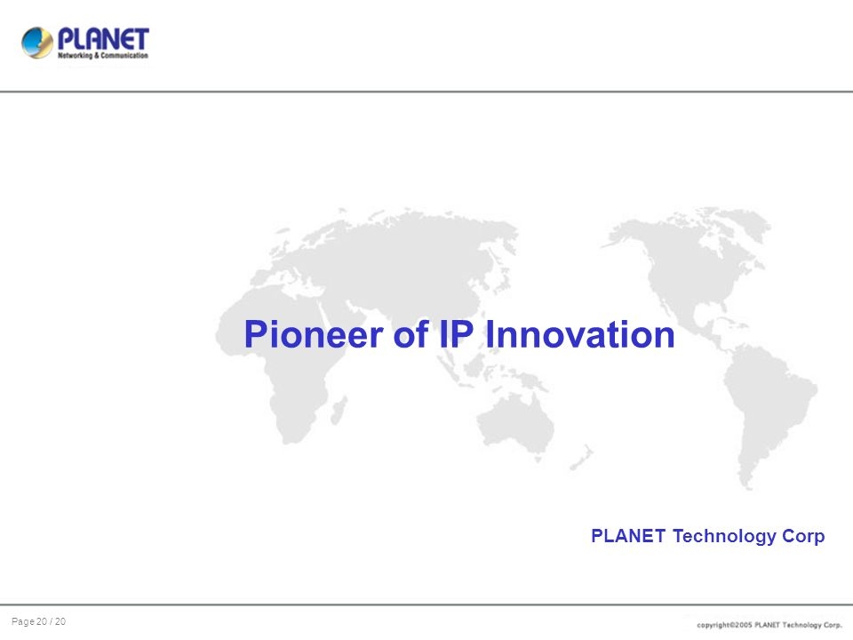 Page 20 / 20 Pioneer of IP Innovation PLANET Technology Corp