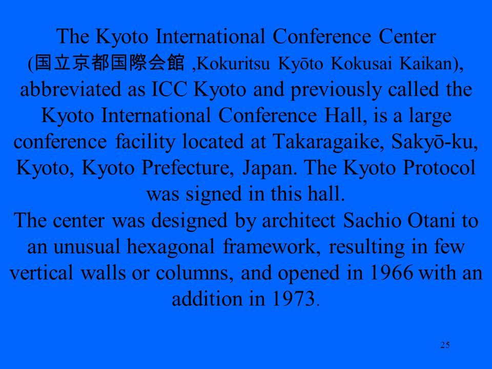 The Kyoto International Conference Center (,Kokuritsu Kyōto Kokusai Kaikan), abbreviated as ICC Kyoto and previously called the Kyoto International Conference Hall, is a large conference facility located at Takaragaike, Sakyō-ku, Kyoto, Kyoto Prefecture, Japan.