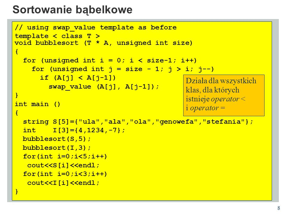 8 Sortowanie bąbelkowe // using swap_value template as before template void bubblesort (T * A, unsigned int size) { for (unsigned int i = 0; i < size-1; i++) for (unsigned int j = size - 1; j > i; j--) if (A[j] < A[j-1]) swap_value (A[j], A[j-1]); } int main () { string S[5]={ ula , ala , ola , genowefa , stefania }; int I[3]={4,1234,-7}; bubblesort(S,5); bubblesort(I,3); for(int i=0;i<5;i++) cout<<S[i]<<endl; for(int i=0;i<3;i++) cout<<I[i]<<endl; } Działa dla wszystkich klas, dla których istnieje operator < i operator =