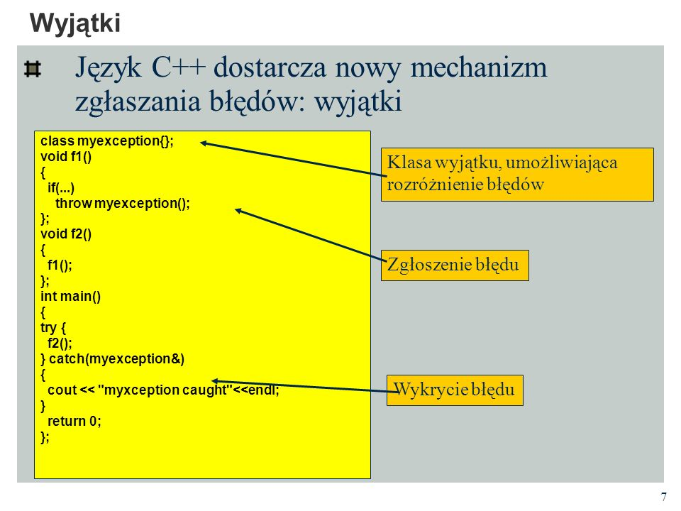7 Wyjątki Język C++ dostarcza nowy mechanizm zgłaszania błędów: wyjątki class myexception{}; void f1() { if(...) throw myexception(); }; void f2() { f1(); }; int main() { try { f2(); } catch(myexception&) { cout << myxception caught <<endl; } return 0; }; Klasa wyjątku, umożliwiająca rozróżnienie błędów Zgłoszenie błędu Wykrycie błędu