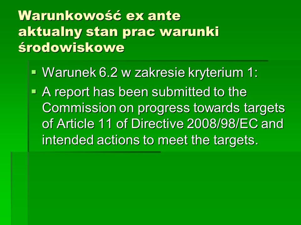 Warunkowość ex ante aktualny stan prac warunki środowiskowe Warunek 6.2 w zakresie kryterium 1: Warunek 6.2 w zakresie kryterium 1: A report has been submitted to the Commission on progress towards targets of Article 11 of Directive 2008/98/EC and intended actions to meet the targets.