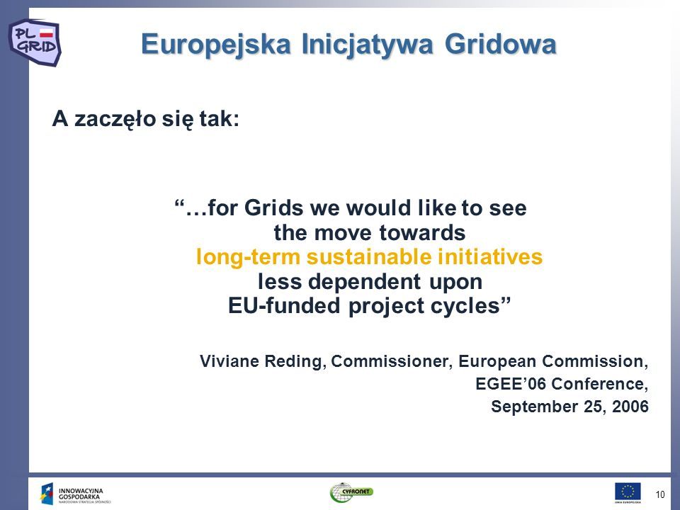 Europejska Inicjatywa Gridowa A zaczęło się tak: …for Grids we would like to see the move towards long-term sustainable initiatives less dependent upon EU-funded project cycles Viviane Reding, Commissioner, European Commission, EGEE06 Conference, September 25,