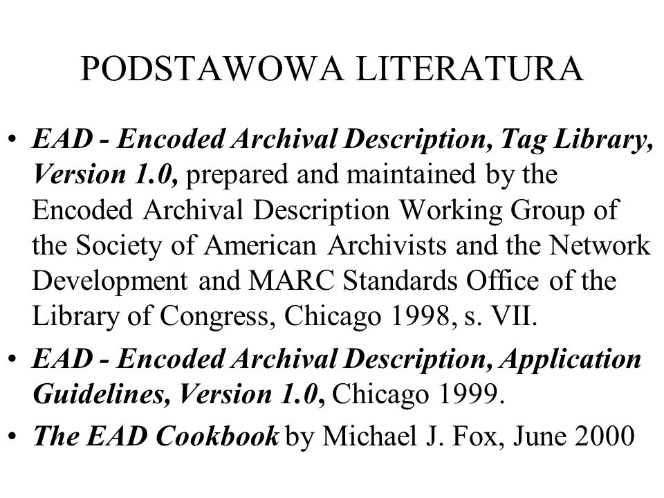PODSTAWOWA LITERATURA EAD - Encoded Archival Description, Tag Library, Version 1.0, prepared and maintained by the Encoded Archival Description Working Group of the Society of American Archivists and the Network Development and MARC Standards Office of the Library of Congress, Chicago 1998, s.