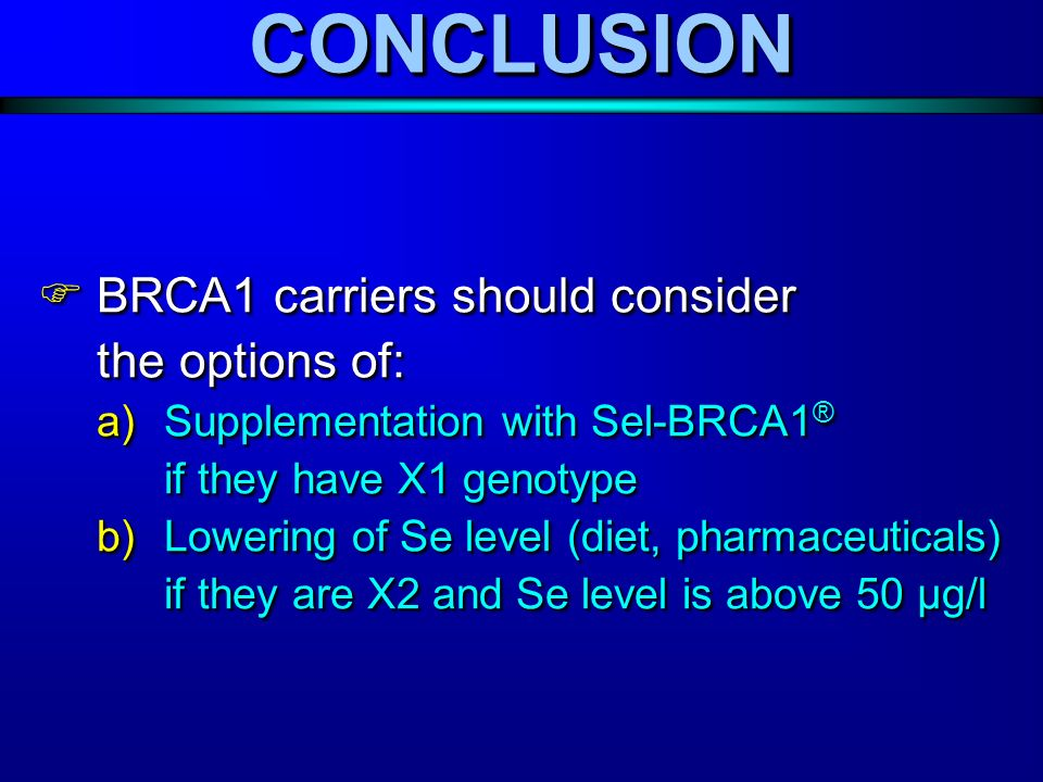 BRCA1 carriers should consider the options of: BRCA1 carriers should consider the options of: a)Supplementation with Sel-BRCA1 ® if they have X1 genotype b)Lowering of Se level (diet, pharmaceuticals) if they are X2 and Se level is above 50 μg/l BRCA1 carriers should consider the options of: BRCA1 carriers should consider the options of: a)Supplementation with Sel-BRCA1 ® if they have X1 genotype b)Lowering of Se level (diet, pharmaceuticals) if they are X2 and Se level is above 50 μg/l CONCLUSIONCONCLUSION