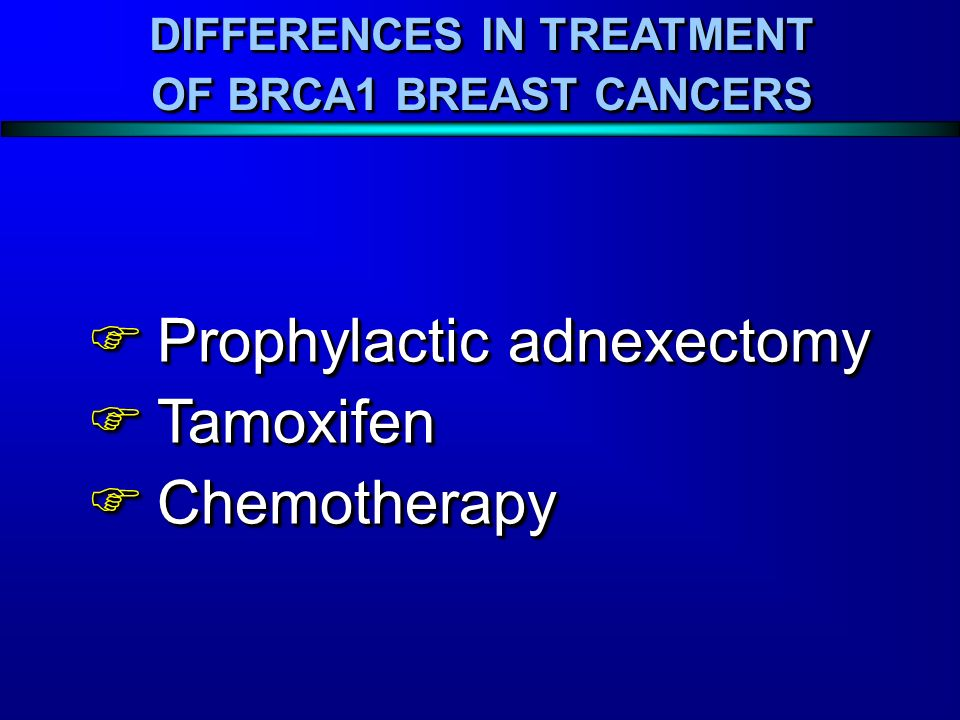 Prophylactic adnexectomy Prophylactic adnexectomy Tamoxifen Tamoxifen Chemotherapy Chemotherapy Prophylactic adnexectomy Prophylactic adnexectomy Tamoxifen Tamoxifen Chemotherapy Chemotherapy DIFFERENCES IN TREATMENT OF BRCA1 BREAST CANCERS