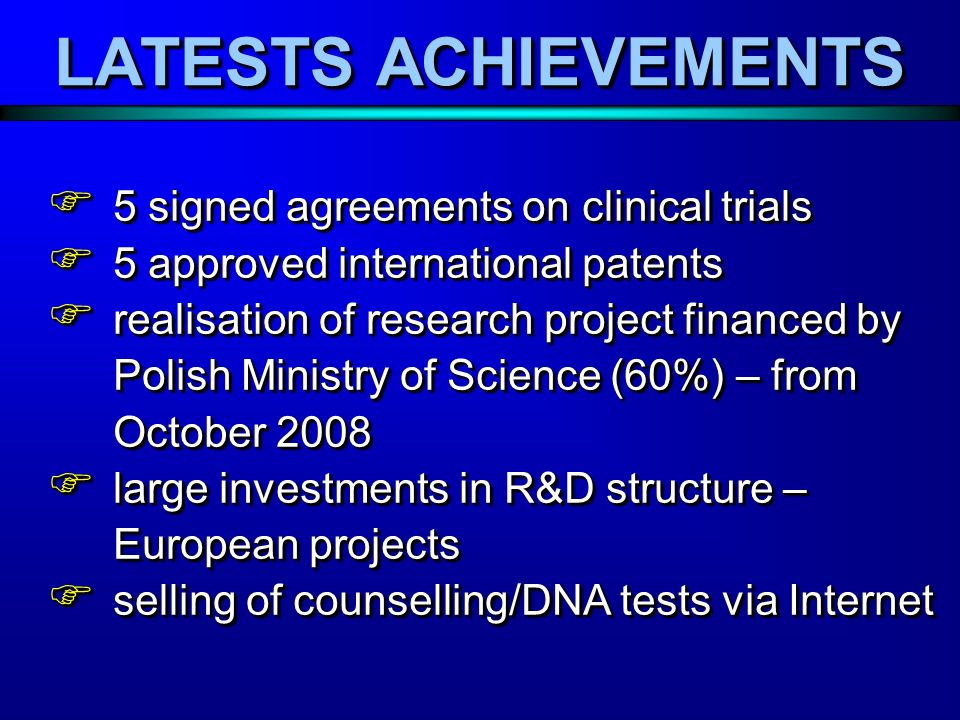 LATESTS ACHIEVEMENTS 5 signed agreements on clinical trials 5 signed agreements on clinical trials 5 approved international patents 5 approved international patents realisation of research project financed by Polish Ministry of Science (60%) – from October 2008 realisation of research project financed by Polish Ministry of Science (60%) – from October 2008 large investments in R&D structure – European projects large investments in R&D structure – European projects selling of counselling/DNA tests via Internet selling of counselling/DNA tests via Internet 5 signed agreements on clinical trials 5 signed agreements on clinical trials 5 approved international patents 5 approved international patents realisation of research project financed by Polish Ministry of Science (60%) – from October 2008 realisation of research project financed by Polish Ministry of Science (60%) – from October 2008 large investments in R&D structure – European projects large investments in R&D structure – European projects selling of counselling/DNA tests via Internet selling of counselling/DNA tests via Internet